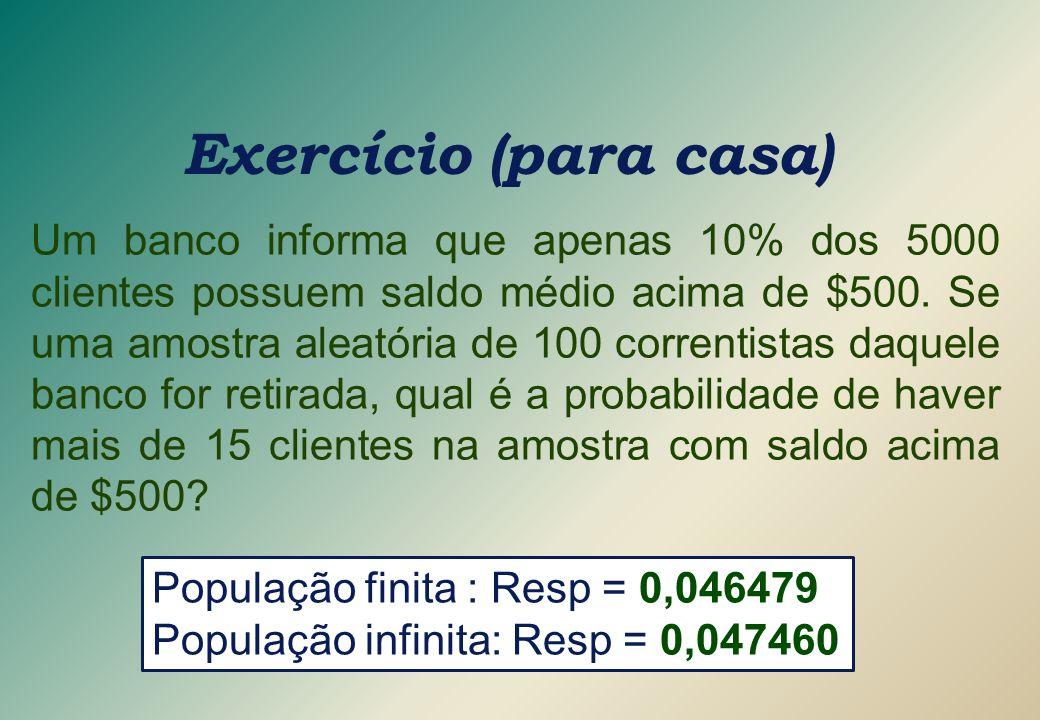 Exercício (para casa) Um banco informa que apenas 10% dos 5000 clientes possuem saldo médio acima de $500. Se uma amostra aleatória de 100 correntista