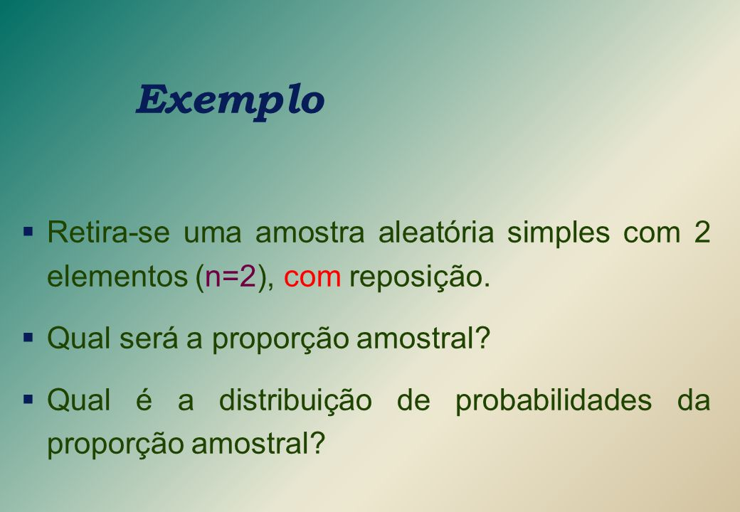 Exemplo  Retira-se uma amostra aleatória simples com 2 elementos (n=2), com reposição.  Qual será a proporção amostral?  Qual é a distribuição de p