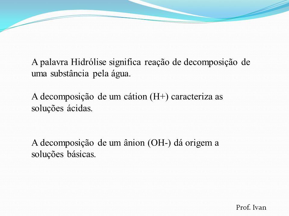 A palavra Hidrólise significa reação de decomposição de uma substância pela água.