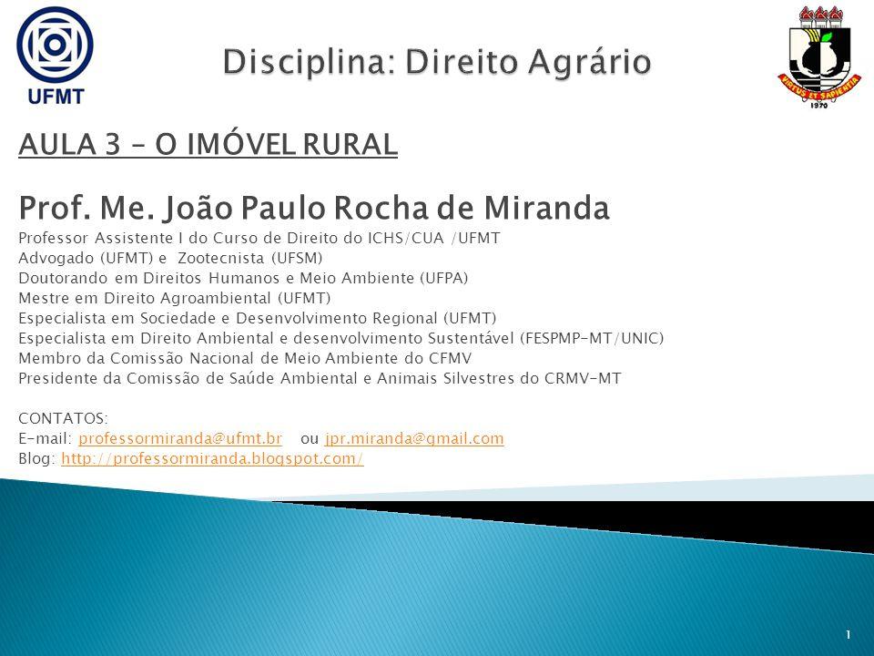 AULA 3 – O IMÓVEL RURAL Prof. Me. João Paulo Rocha de Miranda Professor Assistente I do Curso de Direito do ICHS/CUA /UFMT Advogado (UFMT) e Zootecnis