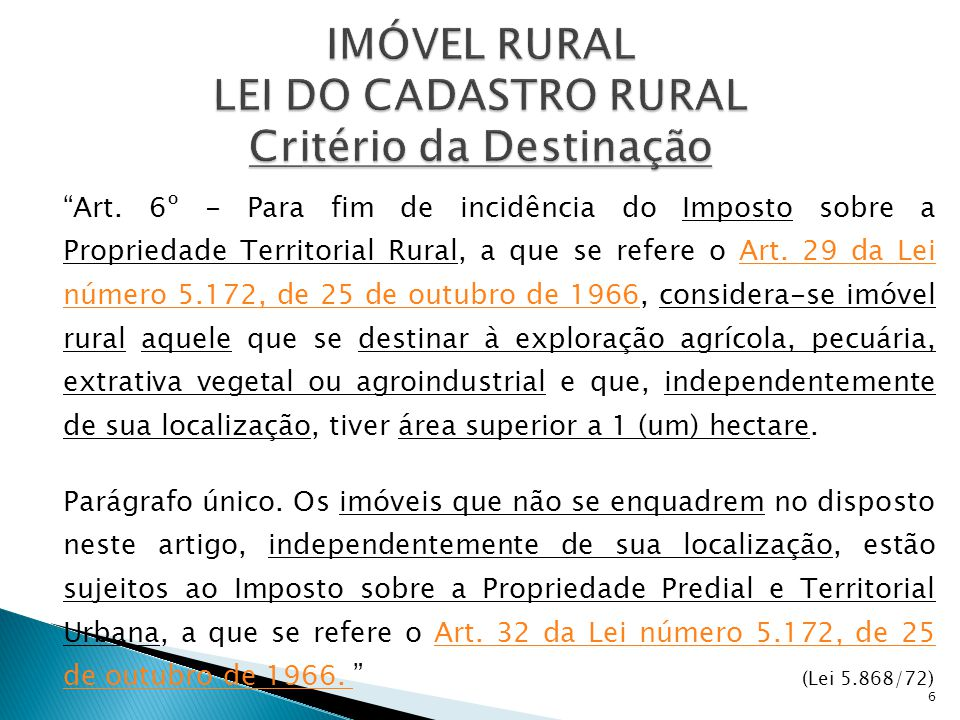 """Art. 6º - Para fim de incidência do Imposto sobre a Propriedade Territorial Rural, a que se refere o Art. 29 da Lei número 5.172, de 25 de outubro de"