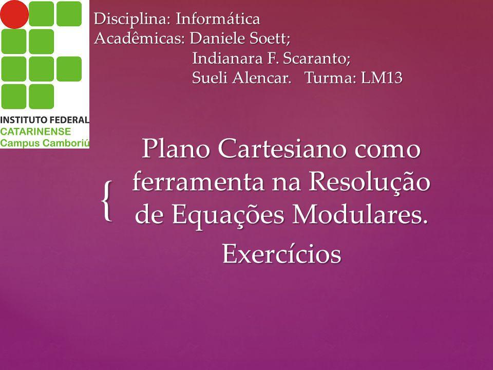 { Disciplina: Informática Acadêmicas: Daniele Soett; Indianara F. Scaranto; Sueli Alencar. Turma: LM13 Plano Cartesiano como ferramenta na Resolução d