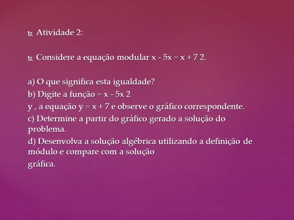  Atividade 2:  Considere a equação modular x - 5x = x + 7 2. a) O que significa esta igualdade? b) Digite a função = x - 5x 2 y, a equação y = x + 7
