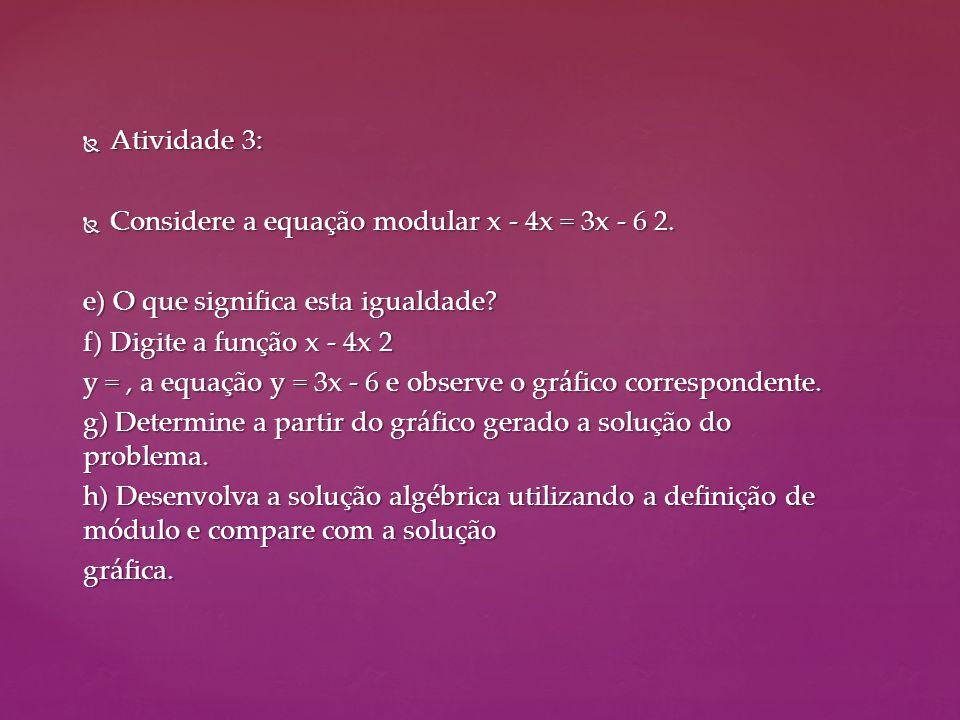  Atividade 3:  Considere a equação modular x - 4x = 3x - 6 2. e) O que significa esta igualdade? f) Digite a função x - 4x 2 y =, a equação y = 3x -