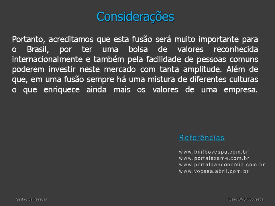 Considerações Considerações Portanto, acreditamos que esta fusão será muito importante para o Brasil, por ter uma bolsa de valores reconhecida internacionalmente e também pela facilidade de pessoas comuns poderem investir neste mercado com tanta amplitude.