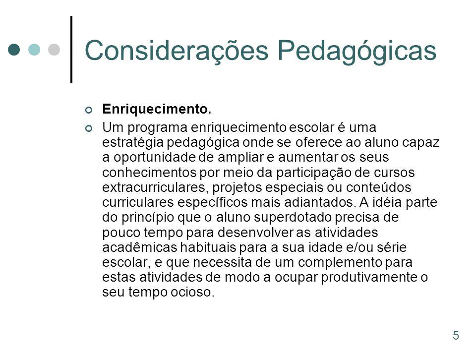 Considerações Pedagógicas Enriquecimento. Um programa enriquecimento escolar é uma estratégia pedagógica onde se oferece ao aluno capaz a oportunidade