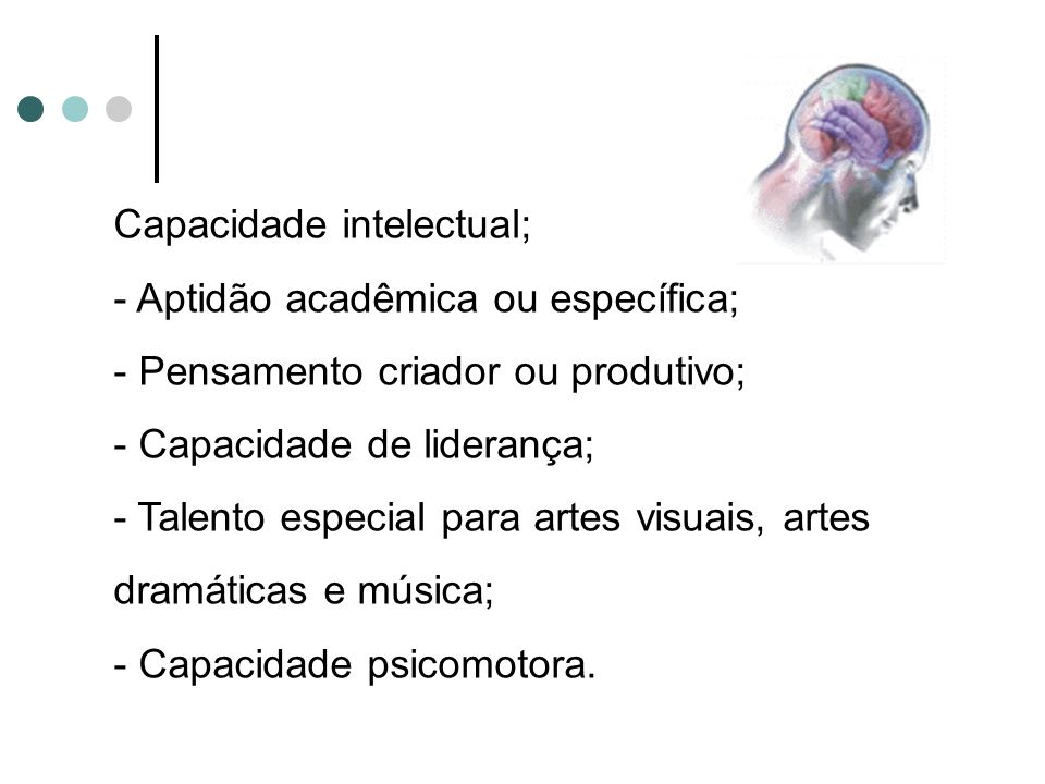 Capacidade intelectual; - Aptidão acadêmica ou específica; - Pensamento criador ou produtivo; - Capacidade de liderança; - Talento especial para artes