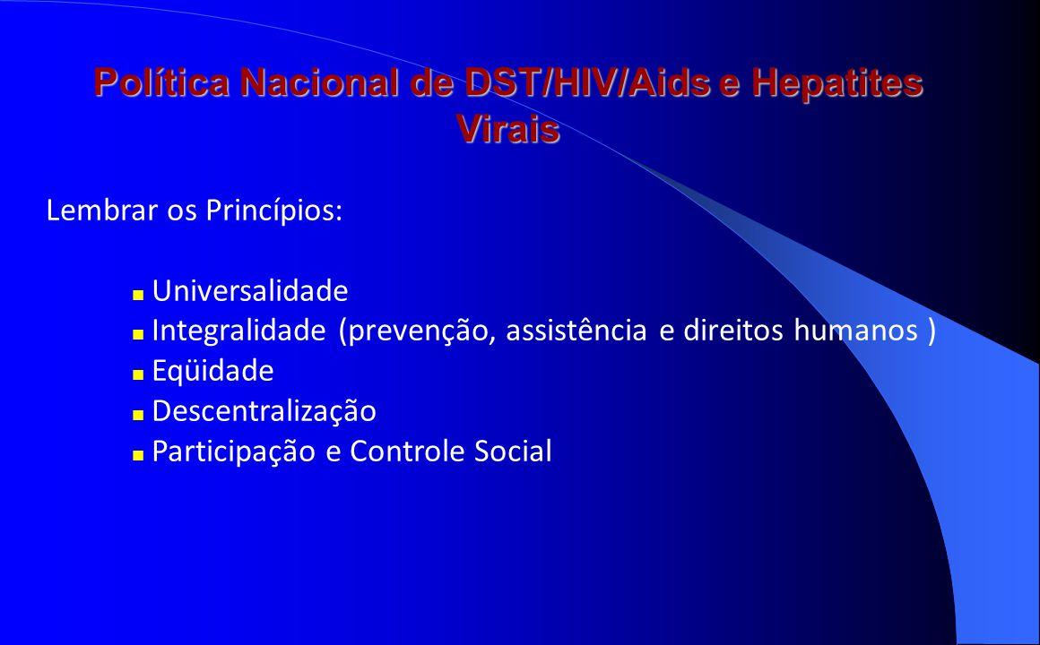 Política Nacional de DST/HIV/Aids e Hepatites Virais Lembrar os Princípios: Universalidade Integralidade (prevenção, assistência e direitos humanos )