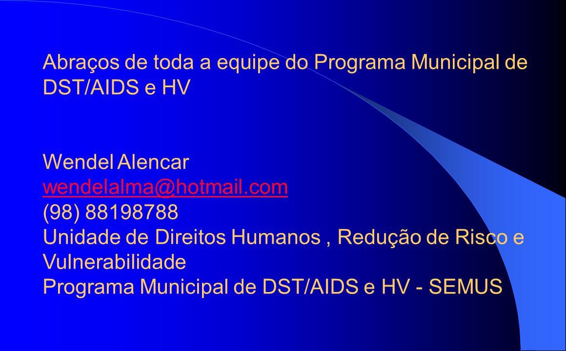 Abraços de toda a equipe do Programa Municipal de DST/AIDS e HV Wendel Alencar wendelalma@hotmail.com (98) 88198788 Unidade de Direitos Humanos, Reduç