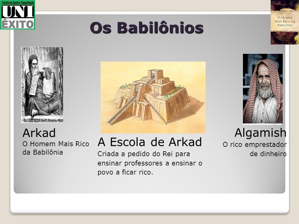 Os Babilônios Arkad O Homem Mais Rico da Babilônia A Escola de Arkad Criada a pedido do Rei para ensinar professores a ensinar o povo a ficar rico. Al