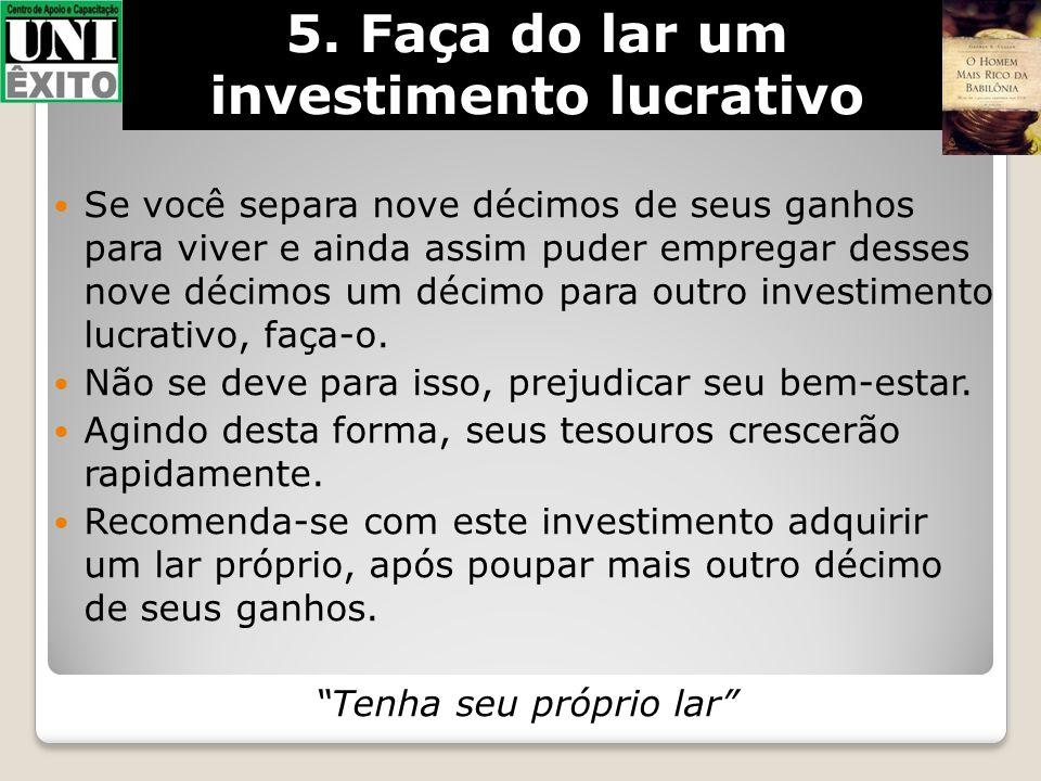 5. Faça do lar um investimento lucrativo Se você separa nove décimos de seus ganhos para viver e ainda assim puder empregar desses nove décimos um déc