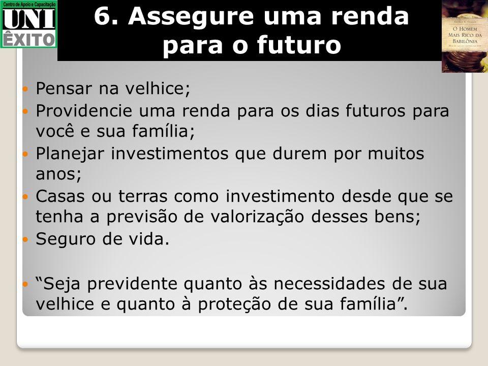 6. Assegure uma renda para o futuro Pensar na velhice; Providencie uma renda para os dias futuros para você e sua família; Planejar investimentos que