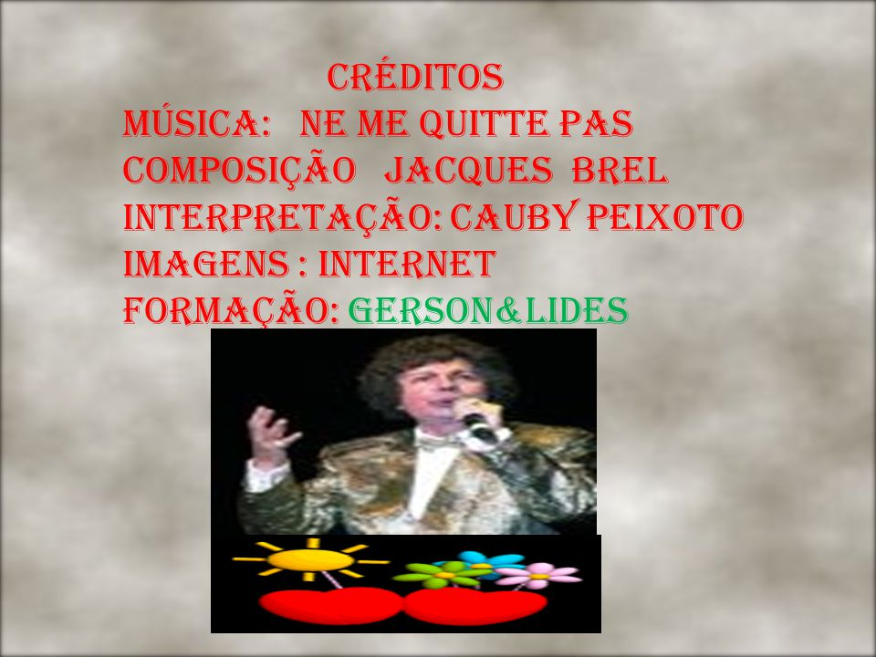 CRÉDITOS MÚSICA: NE ME QUITTE PAS COMPOSIÇÃO JACQUES BREL INTERPRETAÇÃO: CAUBY PEIXOTO IMAGENS : INTERNET FORMAÇÃO: GERSON&LIDES