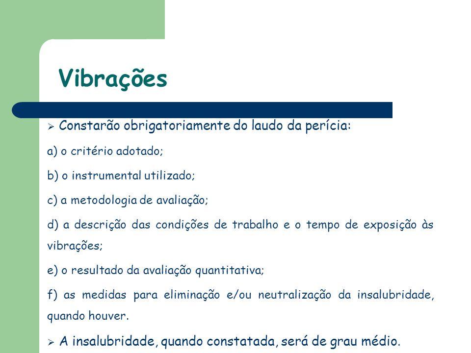 Vibrações  Constarão obrigatoriamente do laudo da perícia: a) o critério adotado; b) o instrumental utilizado; c) a metodologia de avaliação; d) a de