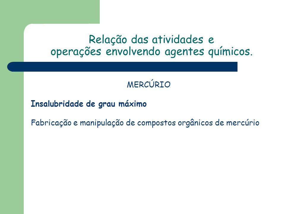 MERCÚRIO Insalubridade de grau máximo Fabricação e manipulação de compostos orgânicos de mercúrio Relação das atividades e operações envolvendo agente