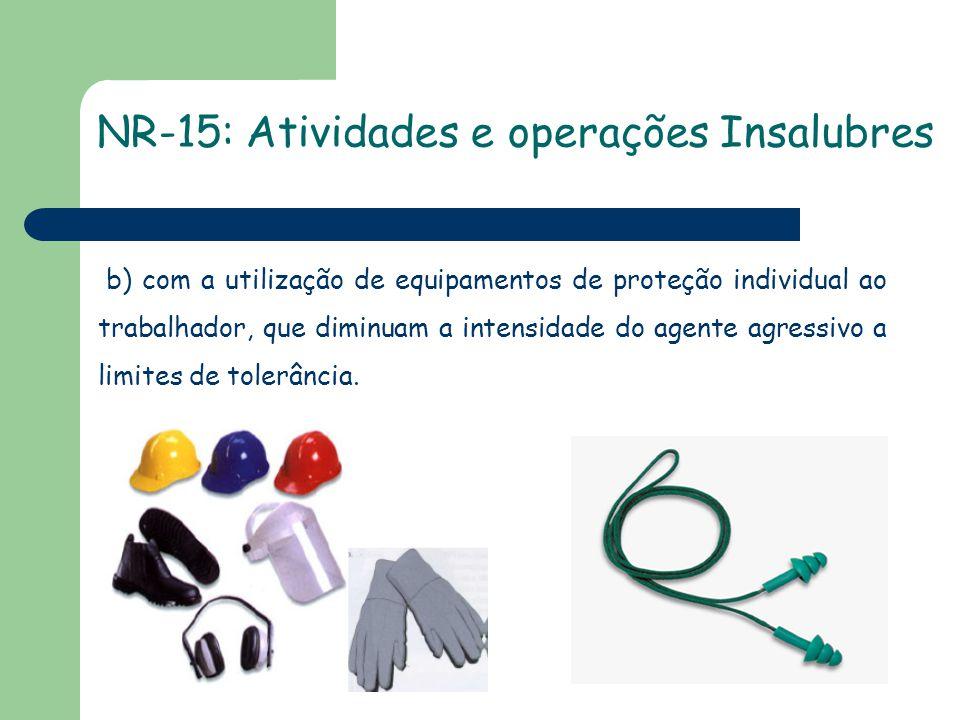 NR-15: Atividades e operações Insalubres b) com a utilização de equipamentos de proteção individual ao trabalhador, que diminuam a intensidade do agen