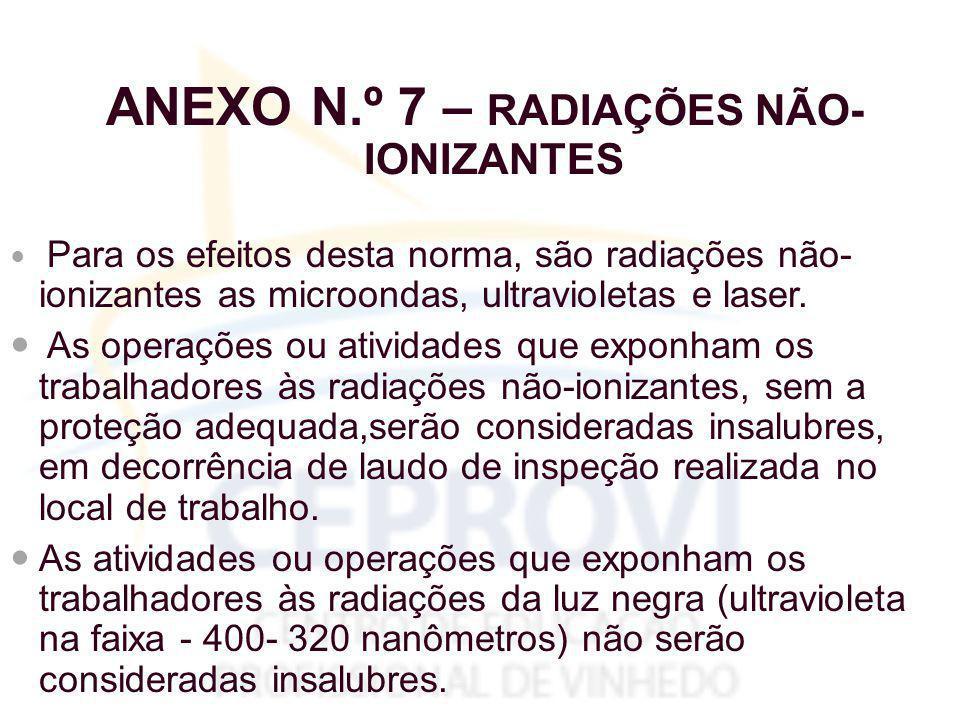 ANEXO N.º 7 – RADIAÇÕES NÃO- IONIZANTES Para os efeitos desta norma, são radiações não- ionizantes as microondas, ultravioletas e laser.