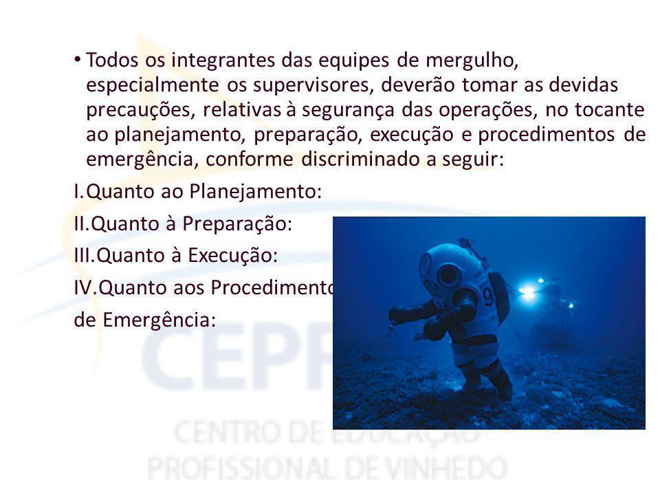 Todos os integrantes das equipes de mergulho, especialmente os supervisores, deverão tomar as devidas precauções, relativas à segurança das operações, no tocante ao planejamento, preparação, execução e procedimentos de emergência, conforme discriminado a seguir: I.Quanto ao Planejamento: II.Quanto à Preparação: III.Quanto à Execução: IV.Quanto aos Procedimentos de Emergência: