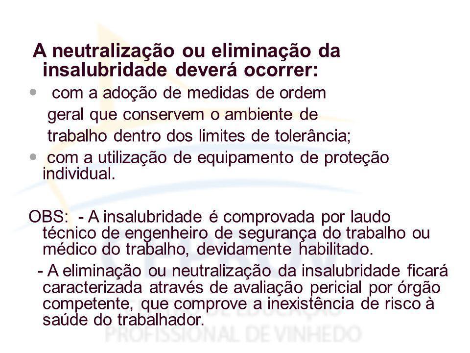 A neutralização ou eliminação da insalubridade deverá ocorrer: com a adoção de medidas de ordem geral que conservem o ambiente de trabalho dentro dos limites de tolerância; com a utilização de equipamento de proteção individual.