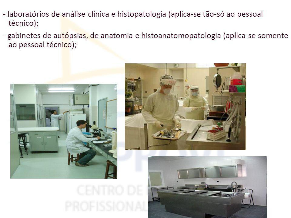 - laboratórios de análise clínica e histopatologia (aplica-se tão-só ao pessoal técnico); - gabinetes de autópsias, de anatomia e histoanatomopatologia (aplica-se somente ao pessoal técnico);