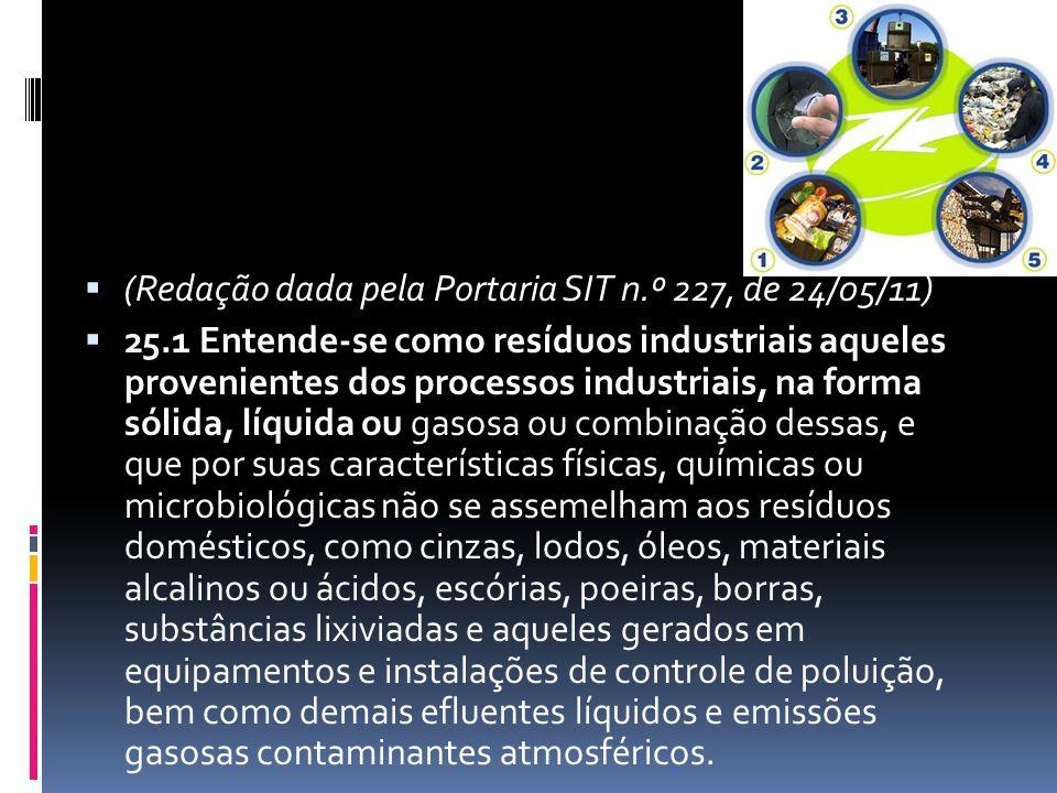  (Redação dada pela Portaria SIT n.º 227, de 24/05/11)  25.1 Entende-se como resíduos industriais aqueles provenientes dos processos industriais, na