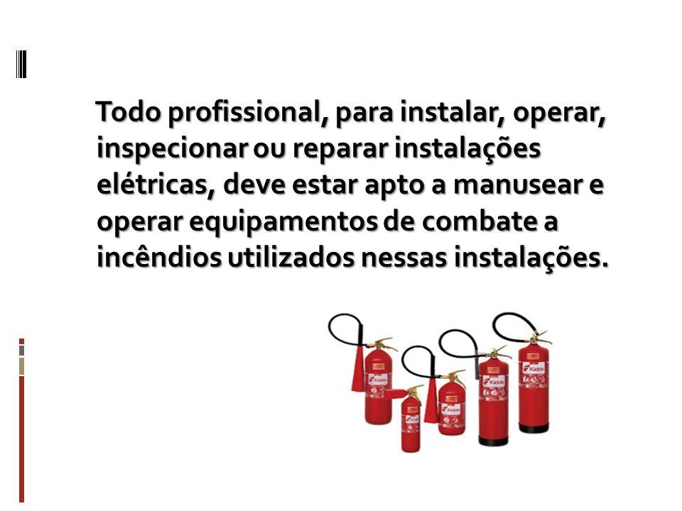 Todo profissional, para instalar, operar, inspecionar ou reparar instalações elétricas, deve estar apto a manusear e operar equipamentos de combate a