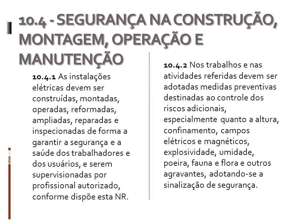 10.4 - SEGURANÇA NA CONSTRUÇÃO, MONTAGEM, OPERAÇÃO E MANUTENÇÃO 10.4.1 As instalações elétricas devem ser construídas, montadas, operadas, reformadas,