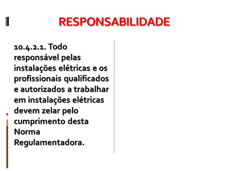 RESPONSABILIDADE 10.4.2.1. Todo responsável pelas instalações elétricas e os profissionais qualificados e autorizados a trabalhar em instalações elétr