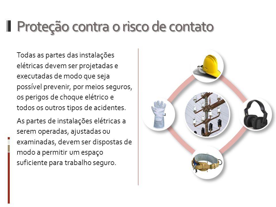 Proteção contra o risco de contato Todas as partes das instalações elétricas devem ser projetadas e executadas de modo que seja possível prevenir, por