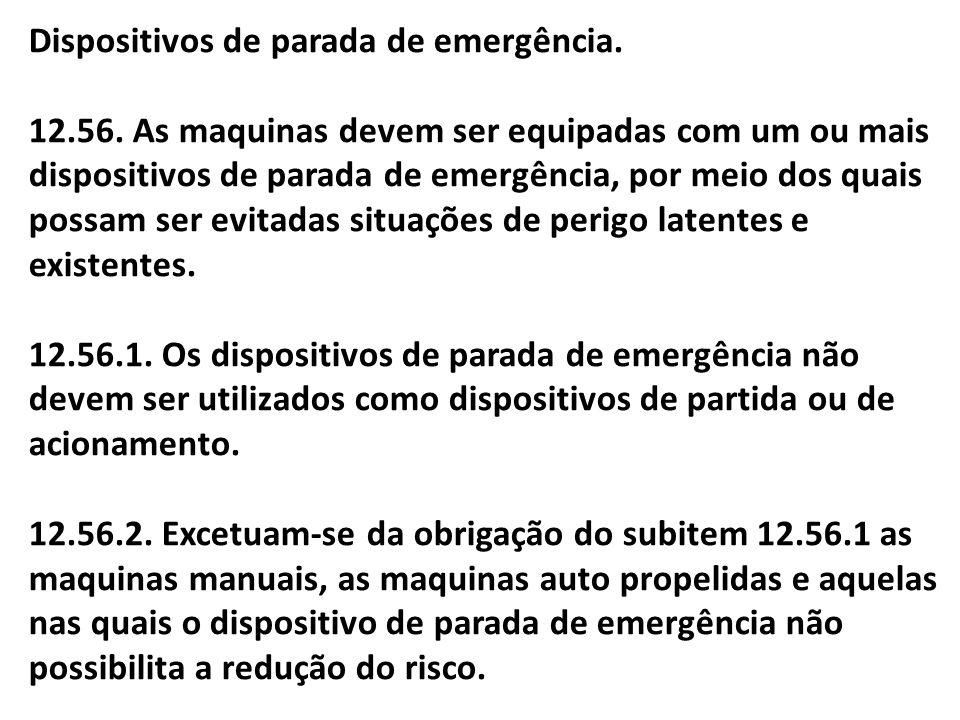 Dispositivos de parada de emergência. 12.56. As maquinas devem ser equipadas com um ou mais dispositivos de parada de emergência, por meio dos quais p