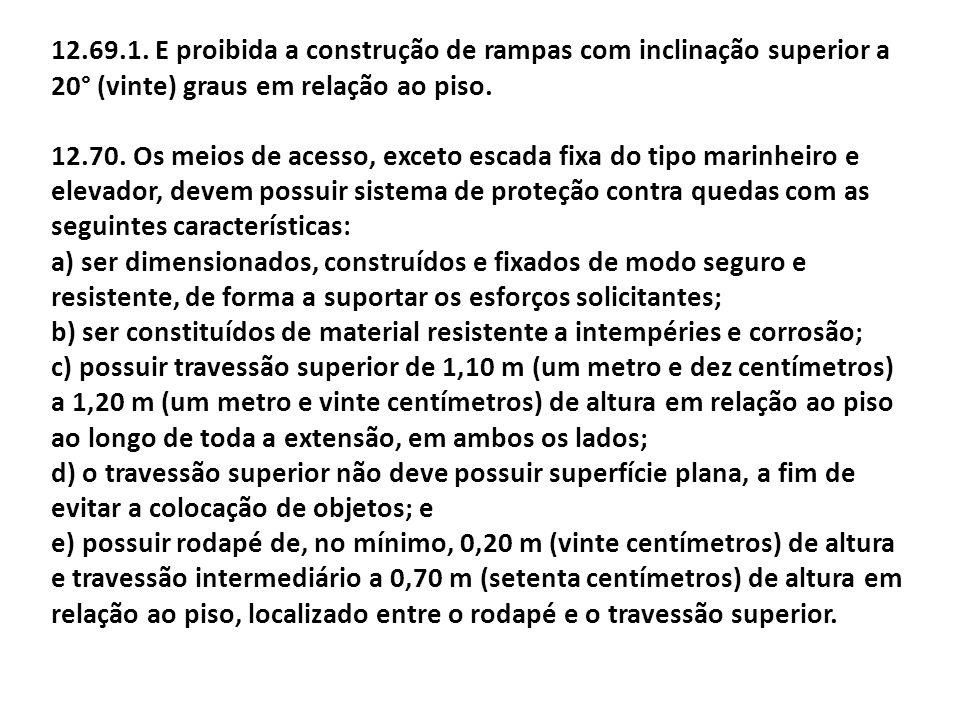 12.69.1. E proibida a construção de rampas com inclinação superior a 20° (vinte) graus em relação ao piso. 12.70. Os meios de acesso, exceto escada fi