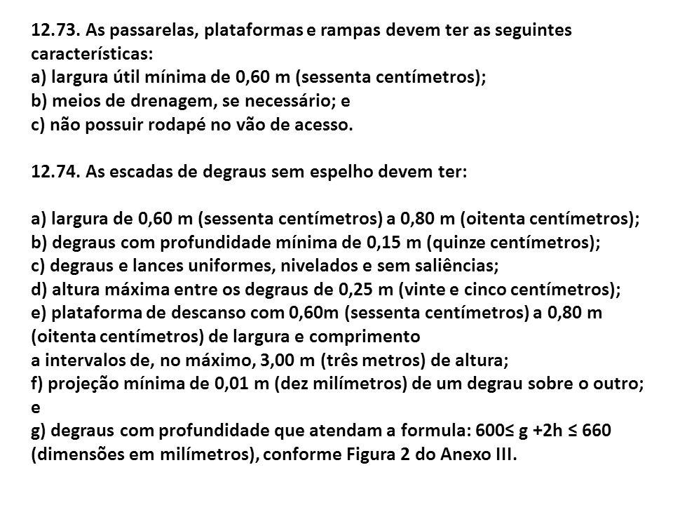 12.73. As passarelas, plataformas e rampas devem ter as seguintes características: a) largura útil mínima de 0,60 m (sessenta centímetros); b) meios d