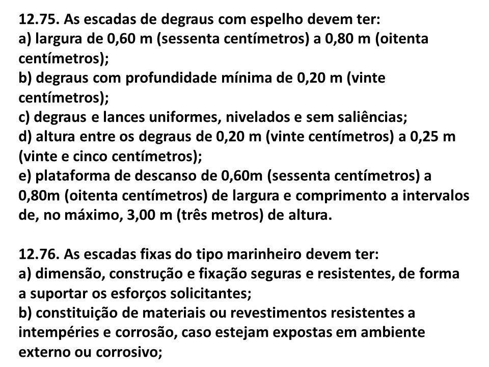 12.75. As escadas de degraus com espelho devem ter: a) largura de 0,60 m (sessenta centímetros) a 0,80 m (oitenta centímetros); b) degraus com profund