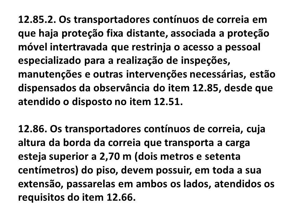 12.85.2. Os transportadores contínuos de correia em que haja proteção fixa distante, associada a proteção móvel intertravada que restrinja o acesso a
