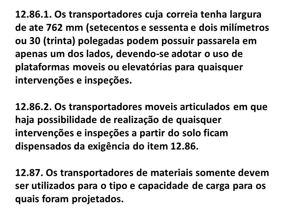 12.86.1. Os transportadores cuja correia tenha largura de ate 762 mm (setecentos e sessenta e dois milímetros ou 30 (trinta) polegadas podem possuir p