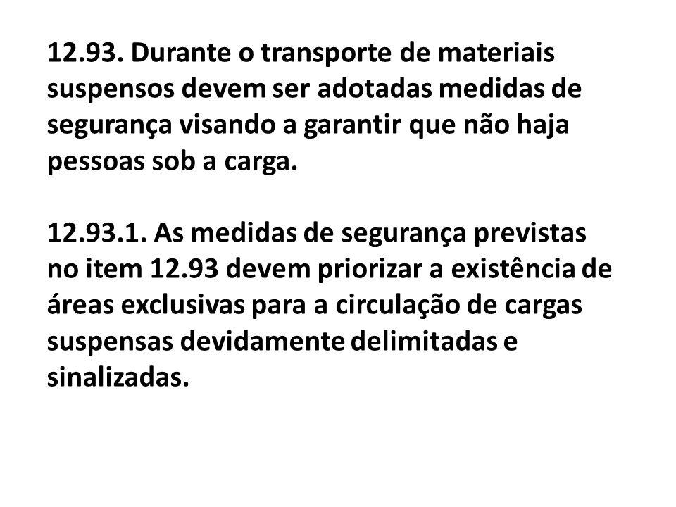 12.93. Durante o transporte de materiais suspensos devem ser adotadas medidas de segurança visando a garantir que não haja pessoas sob a carga. 12.93.