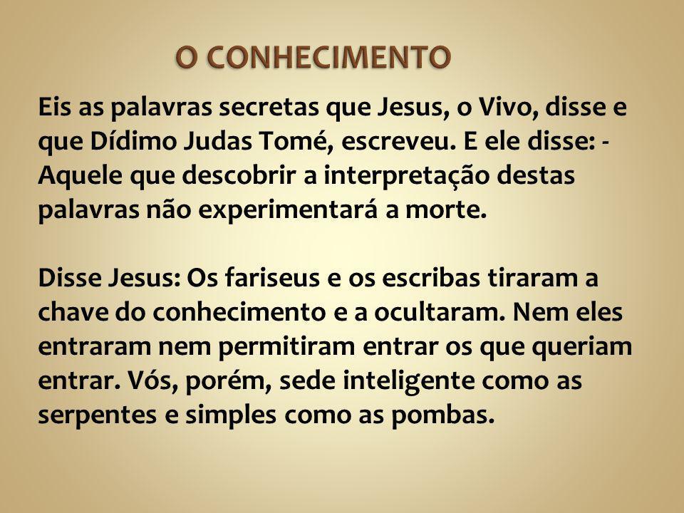 Eis as palavras secretas que Jesus, o Vivo, disse e que Dídimo Judas Tomé, escreveu. E ele disse: - Aquele que descobrir a interpretação destas palavr