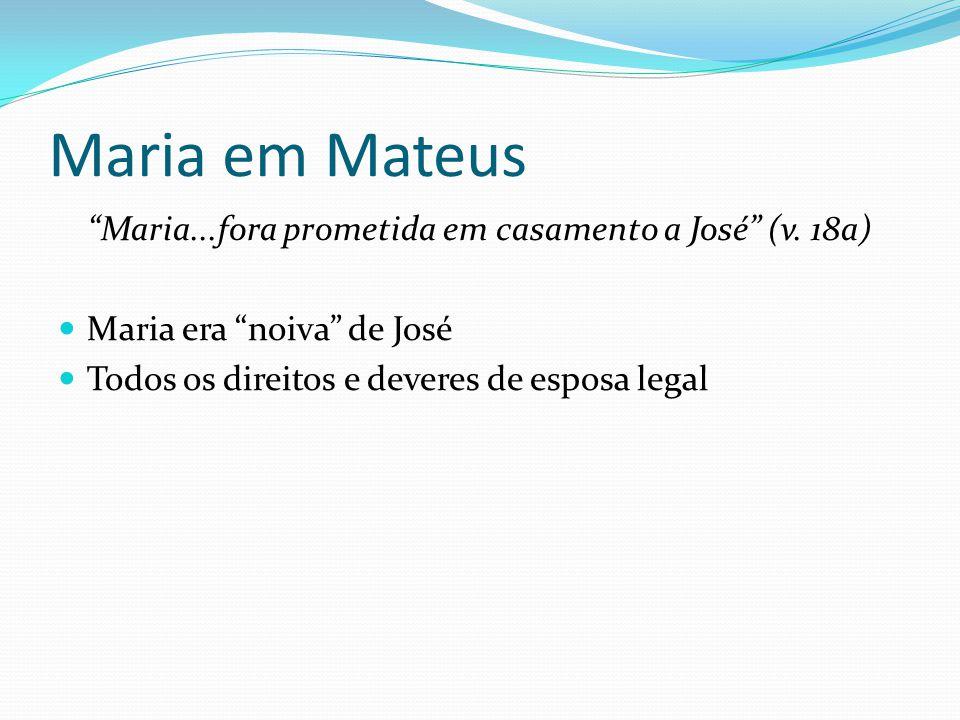 """Maria em Mateus """"Maria...fora prometida em casamento a José"""" (v. 18a) Maria era """"noiva"""" de José Todos os direitos e deveres de esposa legal"""