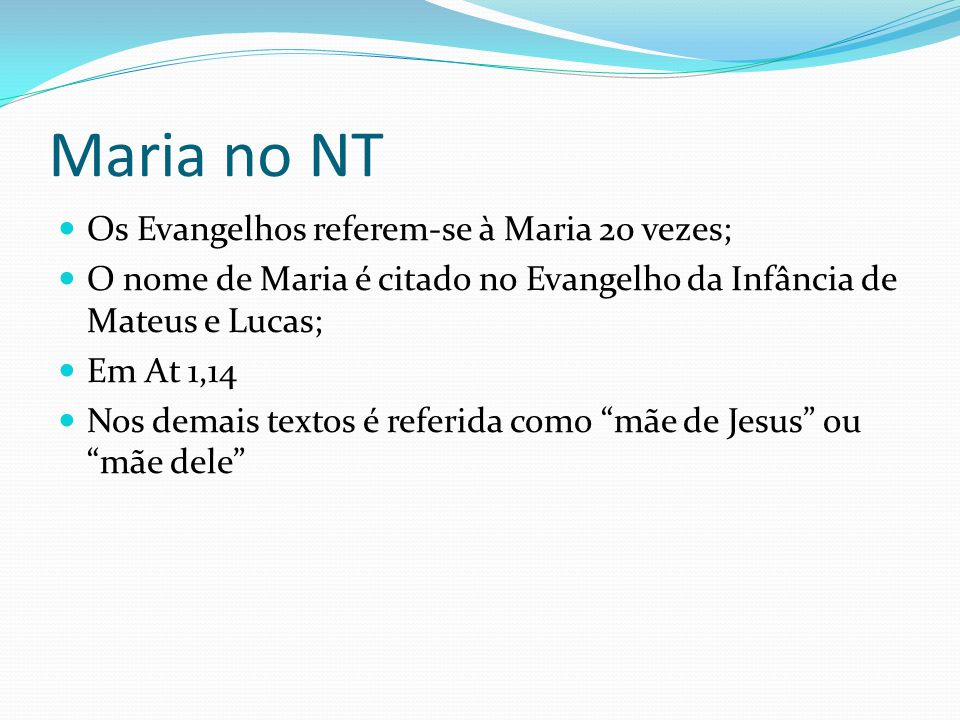 Maria no NT As referências a Maria nos Evangelhos podem ser assim distribuídas: Testemunhos sobre a origem de Jesus; A questão dos parentes de Jesus; Maria junto com os discípulos; Ao pé da cruz; Os Evangelhos da Infância.