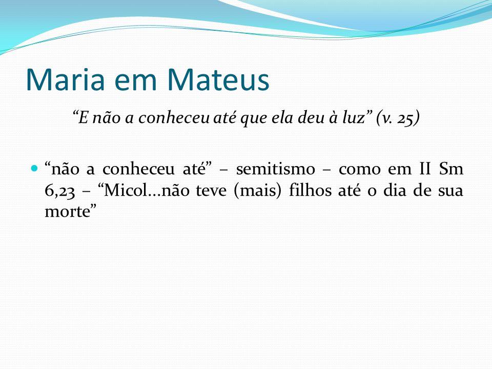 """Maria em Mateus """"E não a conheceu até que ela deu à luz"""" (v. 25) """"não a conheceu até"""" – semitismo – como em II Sm 6,23 – """"Micol...não teve (mais) filh"""