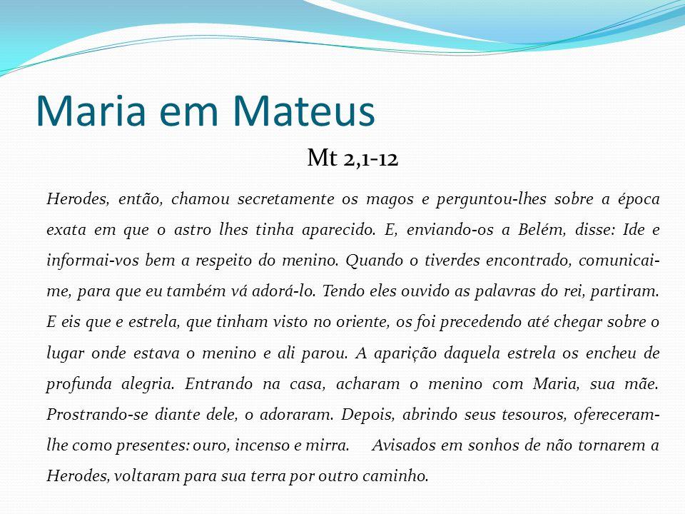 Maria em Mateus Mt 2,1-12 Herodes, então, chamou secretamente os magos e perguntou-lhes sobre a época exata em que o astro lhes tinha aparecido. E, en