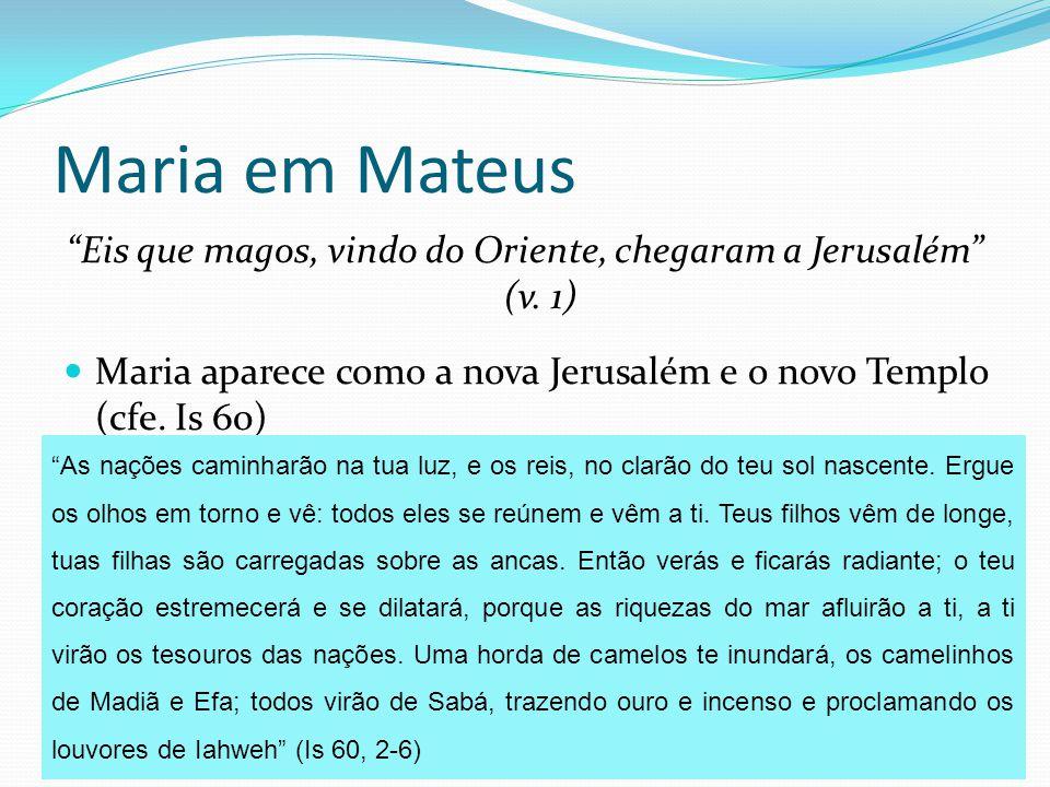 """Maria em Mateus """"Eis que magos, vindo do Oriente, chegaram a Jerusalém"""" (v. 1) Maria aparece como a nova Jerusalém e o novo Templo (cfe. Is 60) É para"""