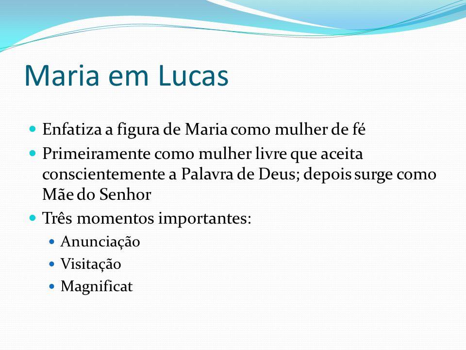 Maria em Lucas Enfatiza a figura de Maria como mulher de fé Primeiramente como mulher livre que aceita conscientemente a Palavra de Deus; depois surge