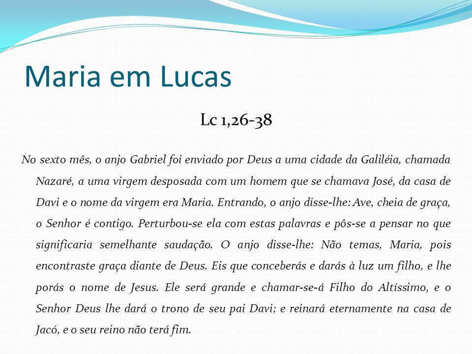 Maria em Lucas Lc 1,26-38 No sexto mês, o anjo Gabriel foi enviado por Deus a uma cidade da Galiléia, chamada Nazaré, a uma virgem desposada com um ho