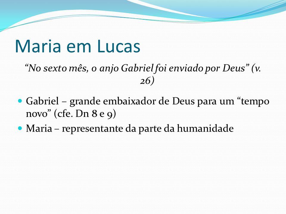 """Maria em Lucas """"No sexto mês, o anjo Gabriel foi enviado por Deus"""" (v. 26) Gabriel – grande embaixador de Deus para um """"tempo novo"""" (cfe. Dn 8 e 9) Ma"""