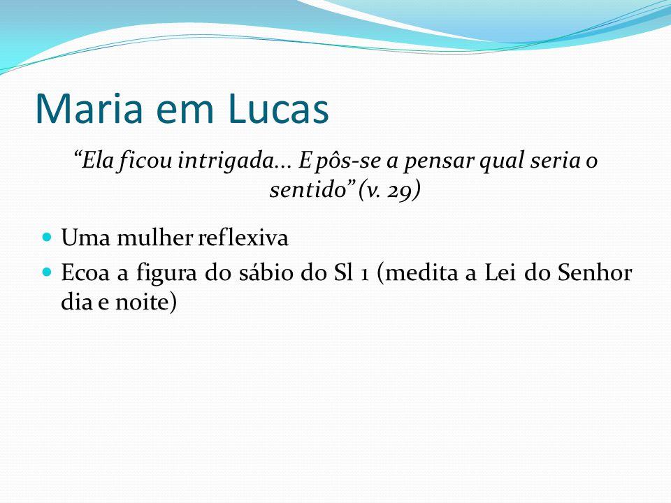 """Maria em Lucas """"Ela ficou intrigada... E pôs-se a pensar qual seria o sentido"""" (v. 29) Uma mulher reflexiva Ecoa a figura do sábio do Sl 1 (medita a L"""