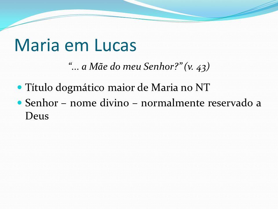 """Maria em Lucas """"... a Mãe do meu Senhor?"""" (v. 43) Título dogmático maior de Maria no NT Senhor – nome divino – normalmente reservado a Deus"""