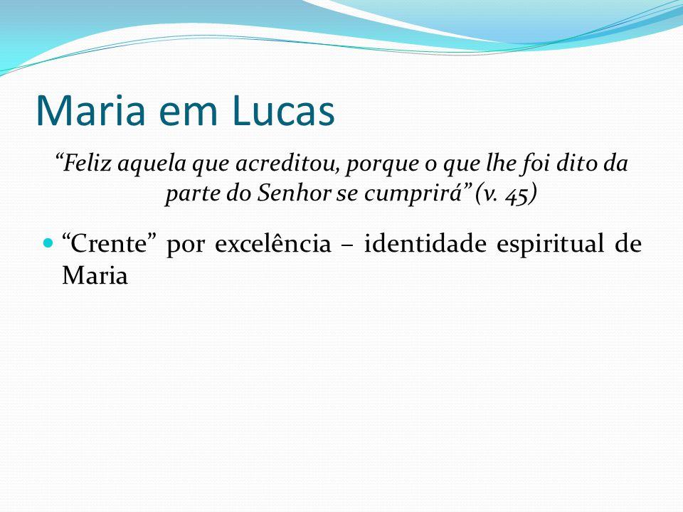 """Maria em Lucas """"Feliz aquela que acreditou, porque o que lhe foi dito da parte do Senhor se cumprirá"""" (v. 45) """"Crente"""" por excelência – identidade esp"""