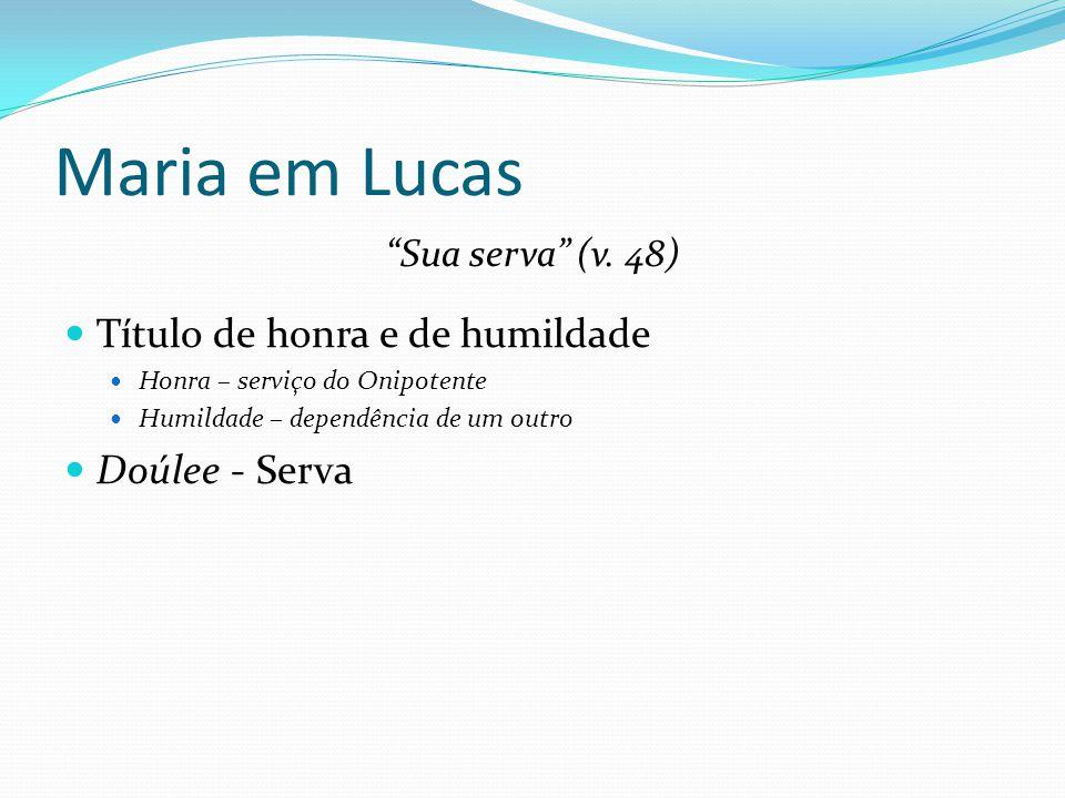 """Maria em Lucas """"Sua serva"""" (v. 48) Título de honra e de humildade Honra – serviço do Onipotente Humildade – dependência de um outro Doúlee - Serva"""