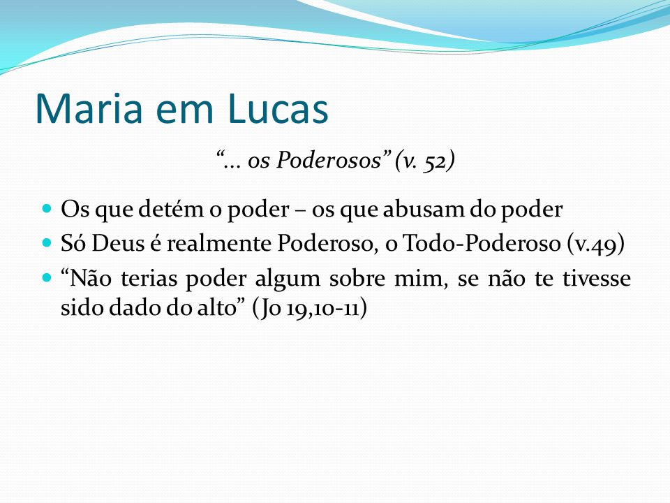 """Maria em Lucas """"... os Poderosos"""" (v. 52) Os que detém o poder – os que abusam do poder Só Deus é realmente Poderoso, o Todo-Poderoso (v.49) """"Não teri"""